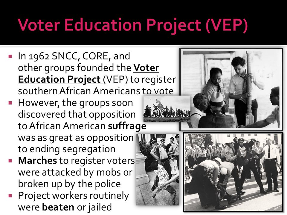  In 1962 SNCC, CORE, and other groups founded the Voter Education Project (VEP) to register southern African Americans to vote  However, the groups