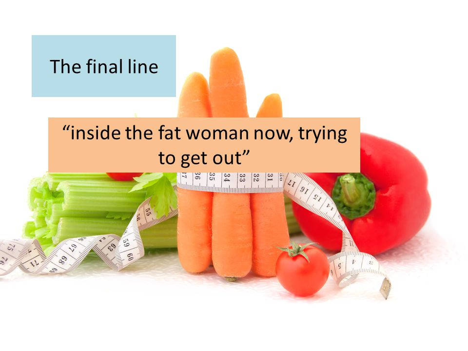 """""""inside the fat woman now, trying to get out"""""""
