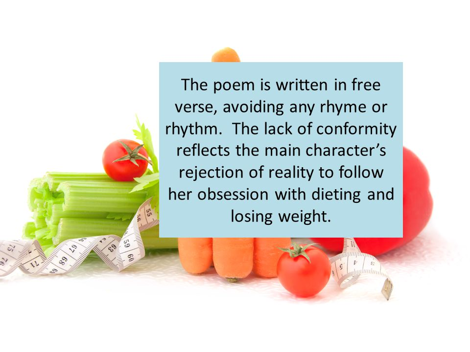 The poem is written in free verse, avoiding any rhyme or rhythm. The lack of conformity reflects the main character's rejection of reality to follow h
