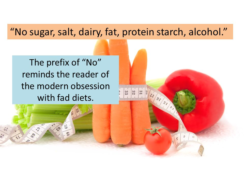 """The prefix of """"No"""" reminds the reader of the modern obsession with fad diets. """"No sugar, salt, dairy, fat, protein starch, alcohol."""""""