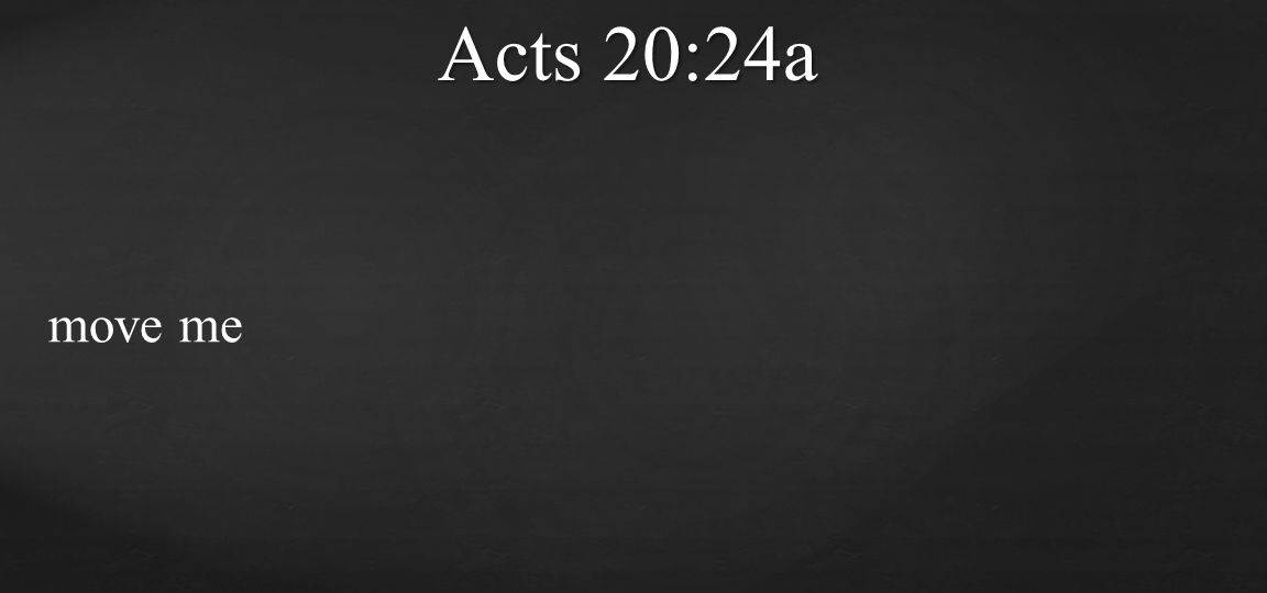 move me Acts 20:24a