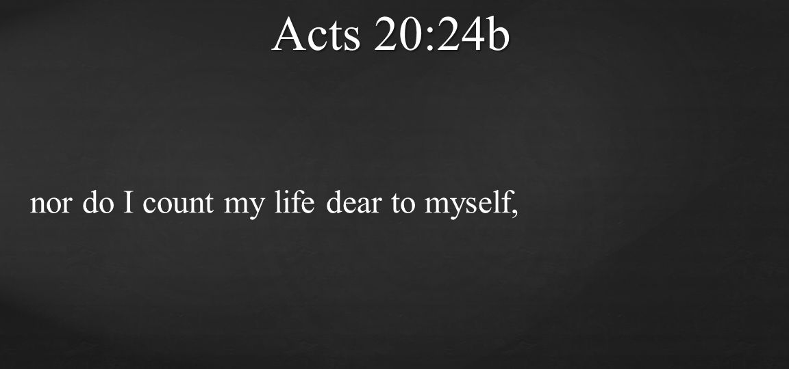 nor do I count my life dear to myself, Acts 20:24b