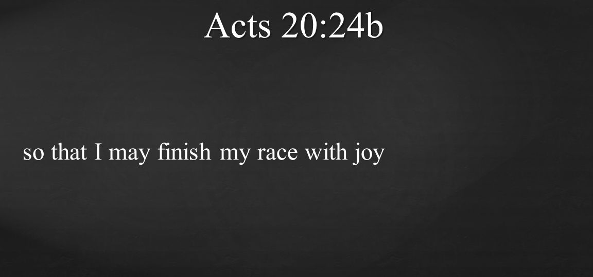 so that I may finish my race with joy Acts 20:24b