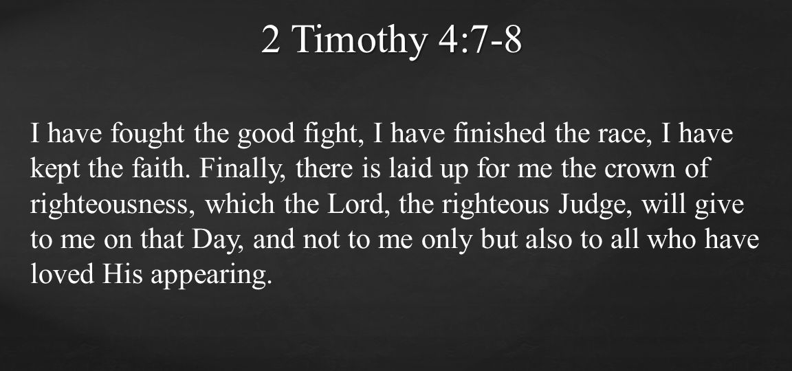 I have fought the good fight, I have finished the race, I have kept the faith. Finally, there is laid up for me the crown of righteousness, which the
