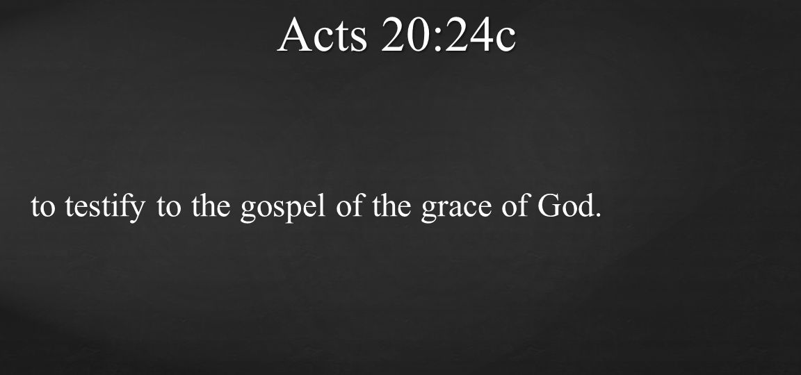 to testify to the gospel of the grace of God. Acts 20:24c
