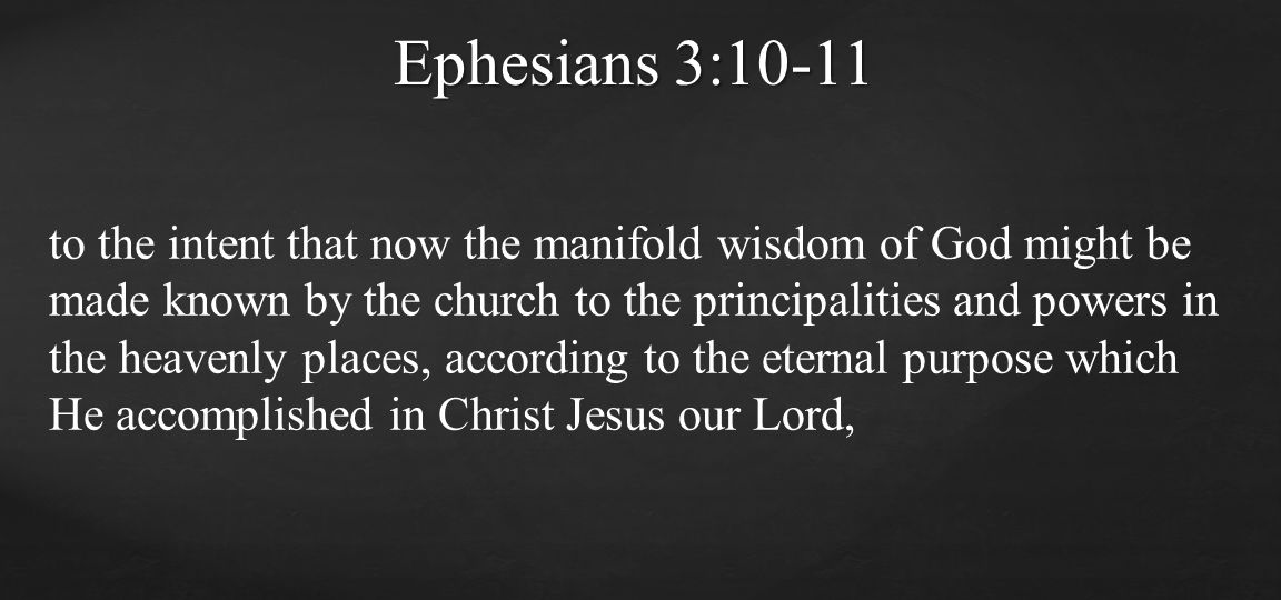 to the intent that now the manifold wisdom of God might be made known by the church to the principalities and powers in the heavenly places, according