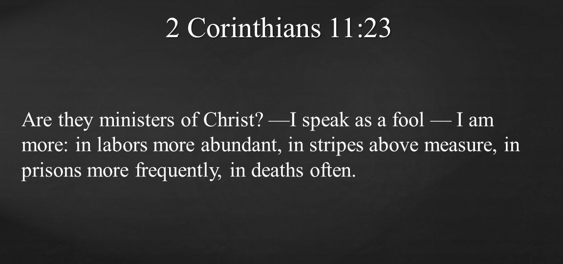 Are they ministers of Christ? —I speak as a fool — I am more: in labors more abundant, in stripes above measure, in prisons more frequently, in deaths