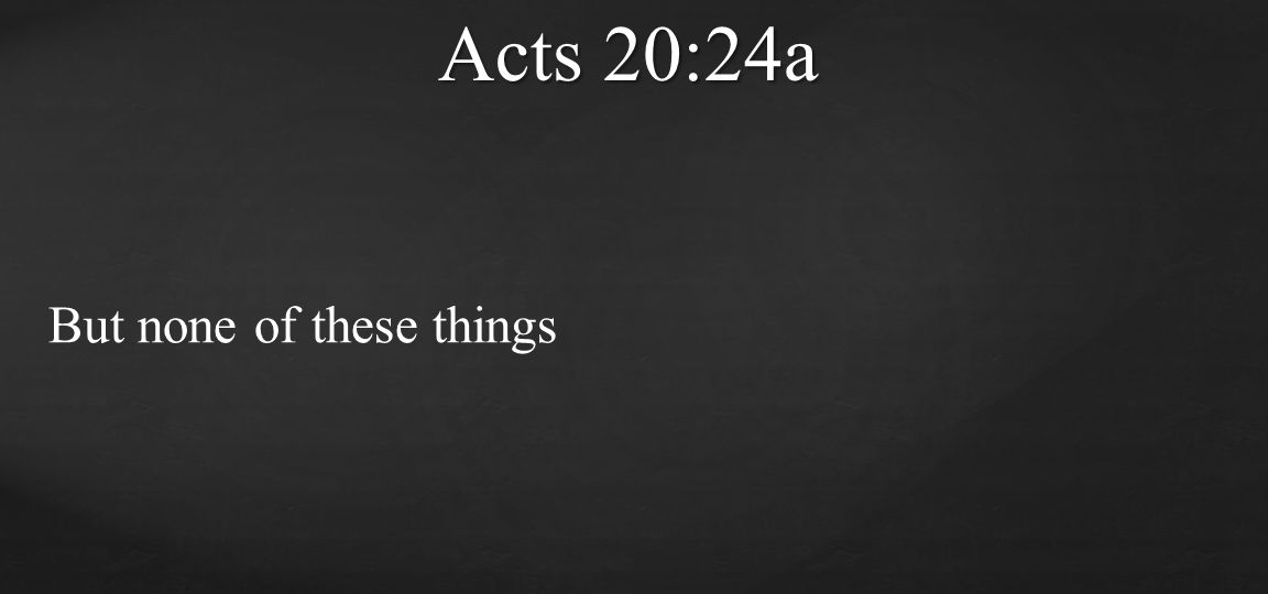 But none of these things Acts 20:24a