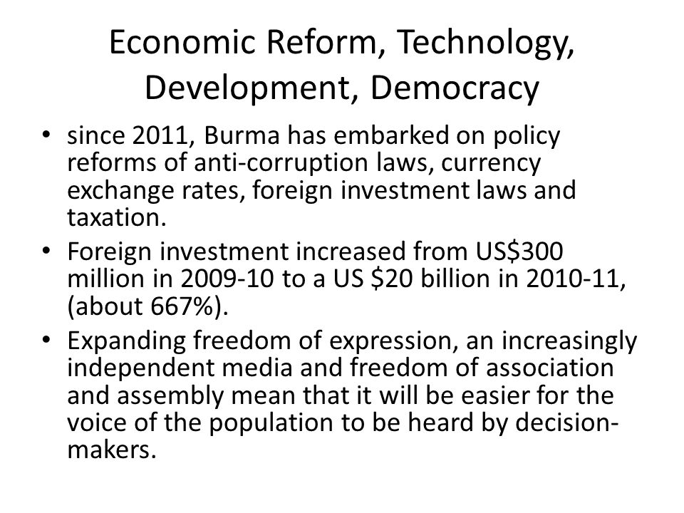 Economic Reform, Technology, Development, Democracy since 2011, Burma has embarked on policy reforms of anti-corruption laws, currency exchange rates,