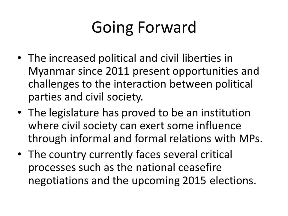 Going Forward The increased political and civil liberties in Myanmar since 2011 present opportunities and challenges to the interaction between politi