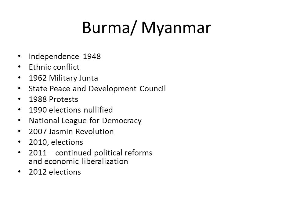 Burma/ Myanmar Independence 1948 Ethnic conflict 1962 Military Junta State Peace and Development Council 1988 Protests 1990 elections nullified Nation