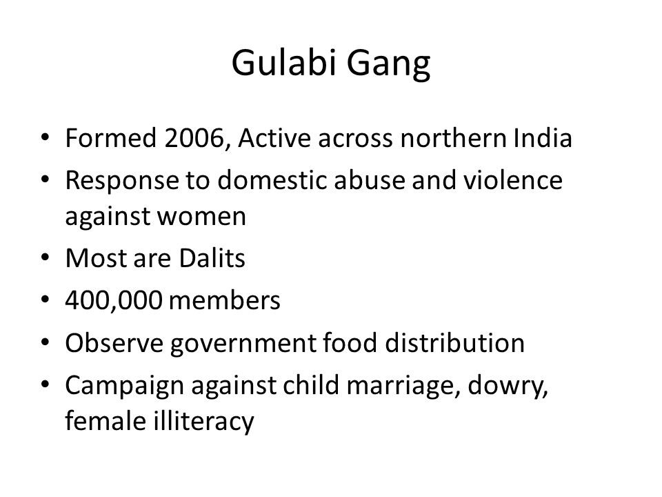 Gulabi Gang Formed 2006, Active across northern India Response to domestic abuse and violence against women Most are Dalits 400,000 members Observe go