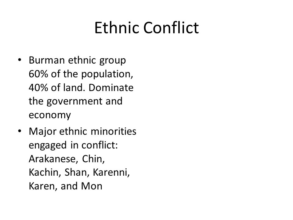 Ethnic Conflict Burman ethnic group 60% of the population, 40% of land. Dominate the government and economy Major ethnic minorities engaged in conflic