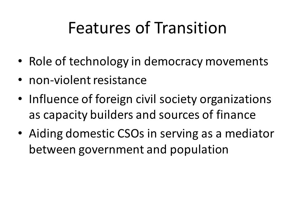 Features of Transition Role of technology in democracy movements non-violent resistance Influence of foreign civil society organizations as capacity b