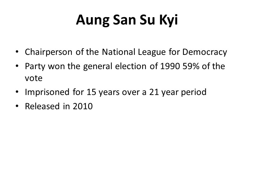 Aung San Su Kyi Chairperson of the National League for Democracy Party won the general election of 1990 59% of the vote Imprisoned for 15 years over a
