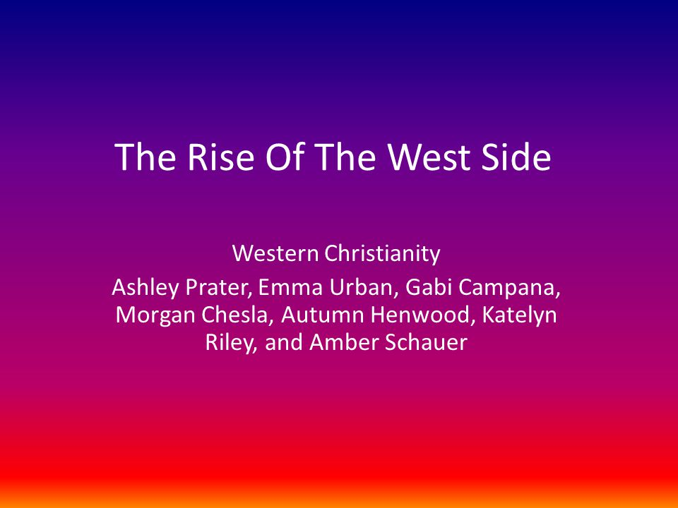 The Rise Of The West Side Western Christianity Ashley Prater, Emma Urban, Gabi Campana, Morgan Chesla, Autumn Henwood, Katelyn Riley, and Amber Schauer