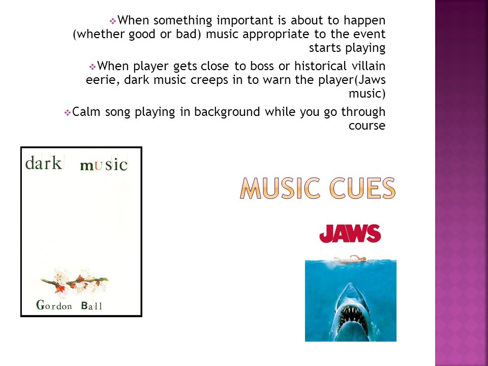  When something important is about to happen (whether good or bad) music appropriate to the event starts playing  When player gets close to boss or historical villain eerie, dark music creeps in to warn the player(Jaws music)  Calm song playing in background while you go through course