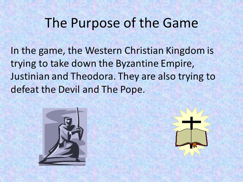 The Purpose of the Game In the game, the Western Christian Kingdom is trying to take down the Byzantine Empire, Justinian and Theodora.