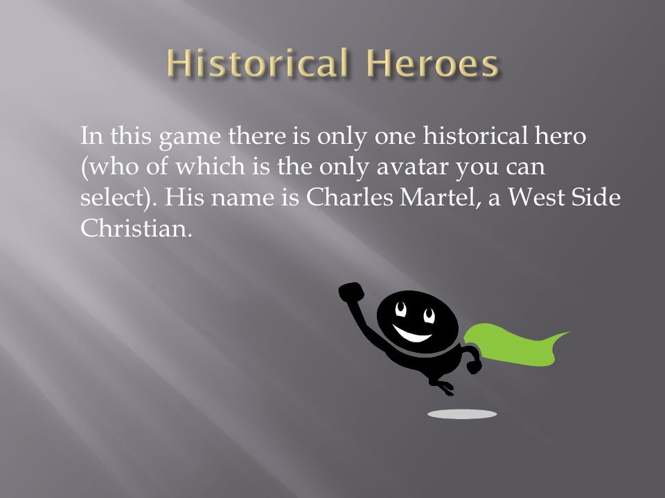 In this game there is only one historical hero (who of which is the only avatar you can select).