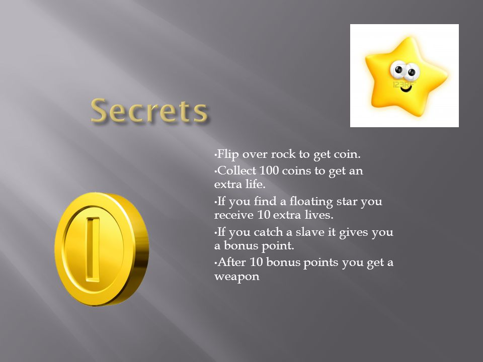 Flip over rock to get coin. Collect 100 coins to get an extra life.