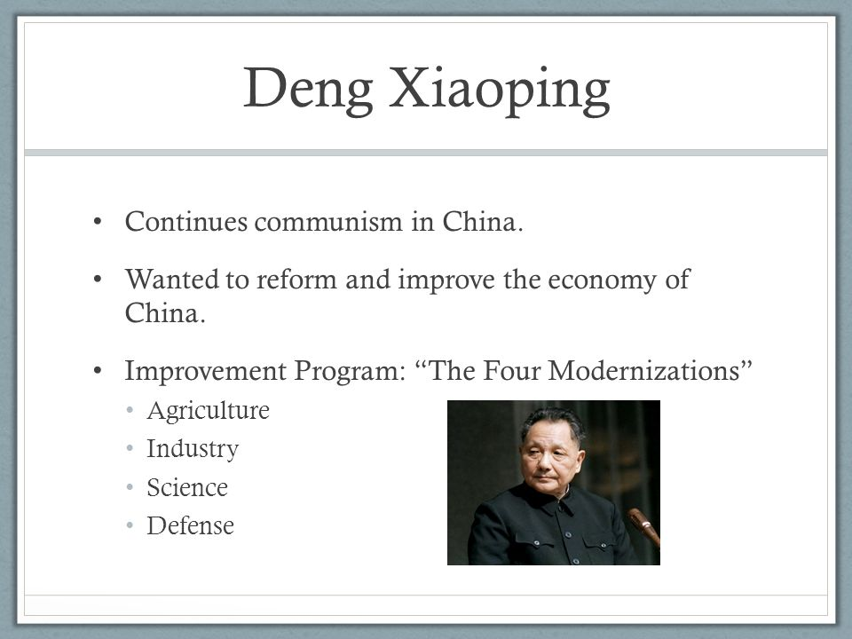 "Deng Xiaoping Continues communism in China. Wanted to reform and improve the economy of China. Improvement Program: ""The Four Modernizations"" Agricult"