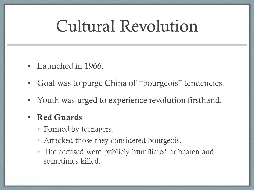 "Cultural Revolution Launched in 1966. Goal was to purge China of ""bourgeois"" tendencies. Youth was urged to experience revolution firsthand. Red Guard"