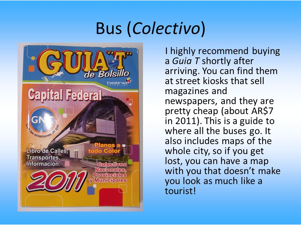 Bus (Colectivo) I highly recommend buying a Guia T shortly after arriving.