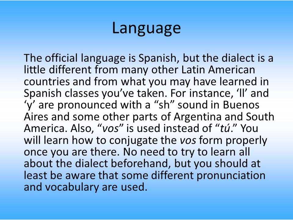 Language The official language is Spanish, but the dialect is a little different from many other Latin American countries and from what you may have learned in Spanish classes you've taken.