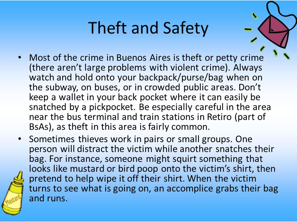 Theft and Safety Most of the crime in Buenos Aires is theft or petty crime (there aren't large problems with violent crime).
