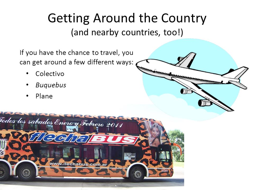 Getting Around the Country (and nearby countries, too!) Colectivo Buquebus Plane If you have the chance to travel, you can get around a few different ways: