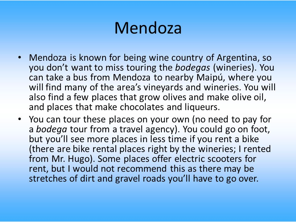 Mendoza Mendoza is known for being wine country of Argentina, so you don't want to miss touring the bodegas (wineries).