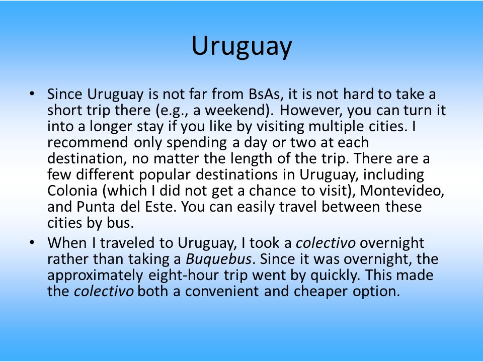 Uruguay Since Uruguay is not far from BsAs, it is not hard to take a short trip there (e.g., a weekend).