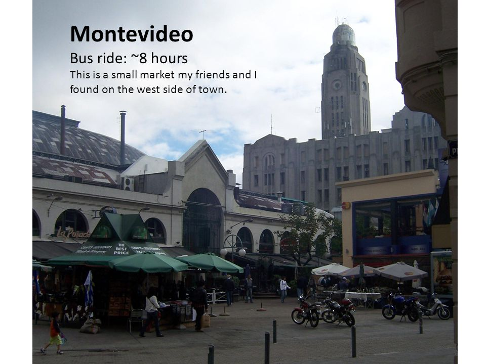 Montevideo Bus ride: ~8 hours This is a small market my friends and I found on the west side of town.