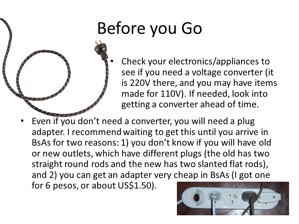 Before you Go Check your electronics/appliances to see if you need a voltage converter (it is 220V there, and you may have items made for 110V).