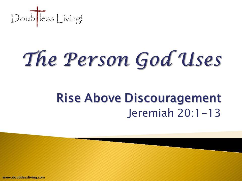 Rise Above Discouragement Jeremiah 20:1-13 www.doubtlessliving.com