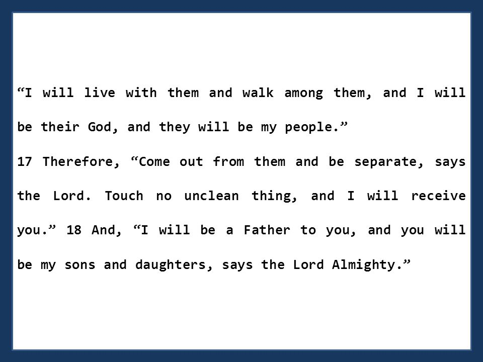 I will live with them and walk among them, and I will be their God, and they will be my people. 17 Therefore, Come out from them and be separate, says the Lord.