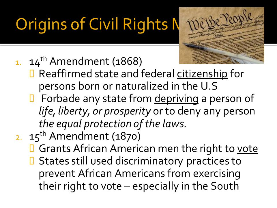 Origins of Civil Rights Movement 1. 14 th Amendment (1868)  Reaffirmed state and federal citizenship for persons born or naturalized in the U.S  For