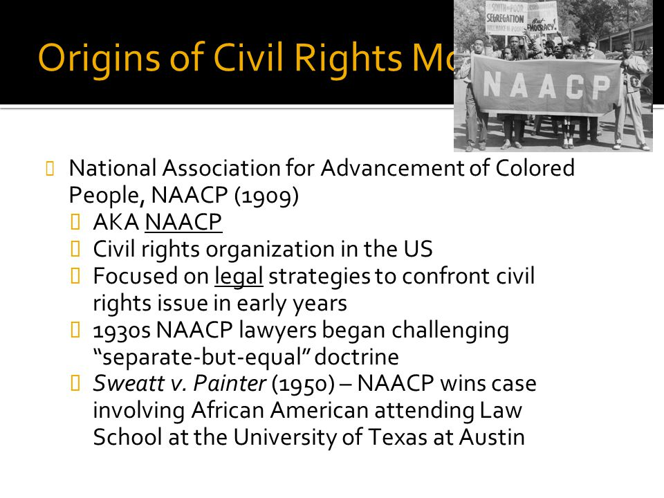 Origins of Civil Rights Movement National Association for Advancement of Colored People, NAACP (1909)  AKA NAACP  Civil rights organization in the U