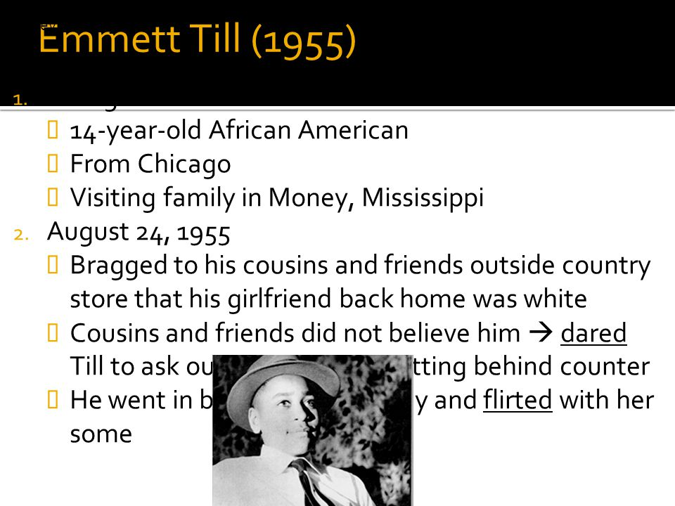 Emmett Till (1955) 1. Background  14-year-old African American  From Chicago  Visiting family in Money, Mississippi 2. August 24, 1955  Bragged to