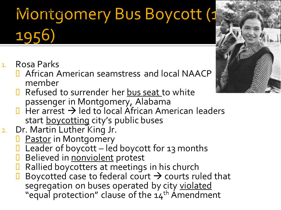 Montgomery Bus Boycott (1955- 1956) 1. Rosa Parks  African American seamstress and local NAACP member  Refused to surrender her bus seat to white pa