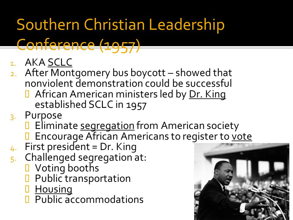 Southern Christian Leadership Conference (1957) 1. AKA SCLC 2. After Montgomery bus boycott – showed that nonviolent demonstration could be successful