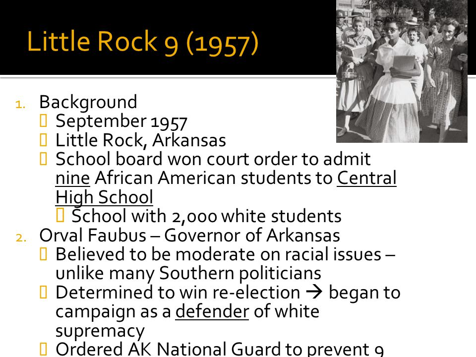 Little Rock 9 (1957) 1. Background  September 1957  Little Rock, Arkansas  School board won court order to admit nine African American students to