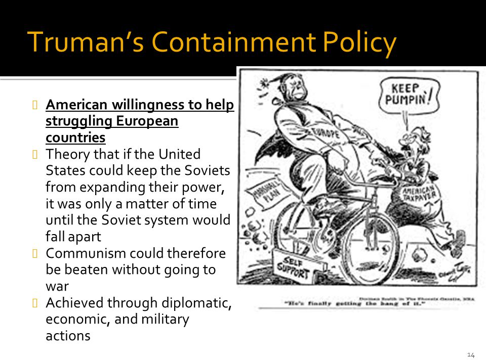 Truman's Containment Policy American willingness to help struggling European countries Theory that if the United States could keep the Soviets from ex