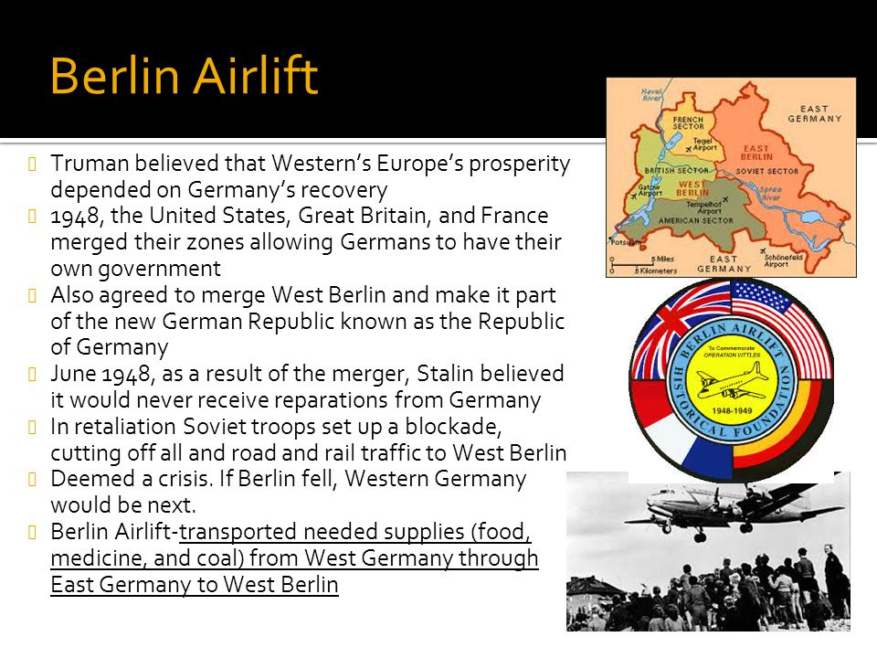 Berlin Airlift Truman believed that Western's Europe's prosperity depended on Germany's recovery 1948, the United States, Great Britain, and France me