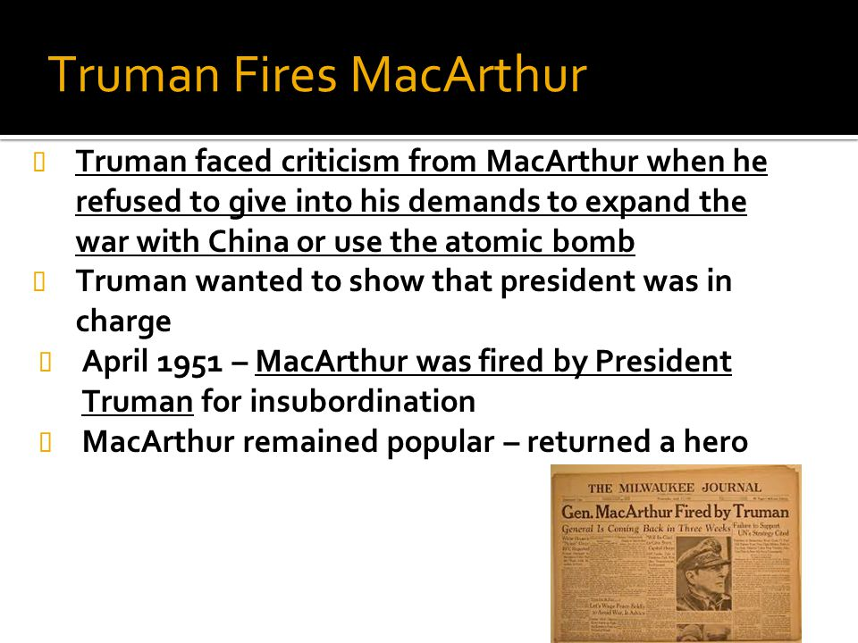 Truman Fires MacArthur Truman faced criticism from MacArthur when he refused to give into his demands to expand the war with China or use the atomic b