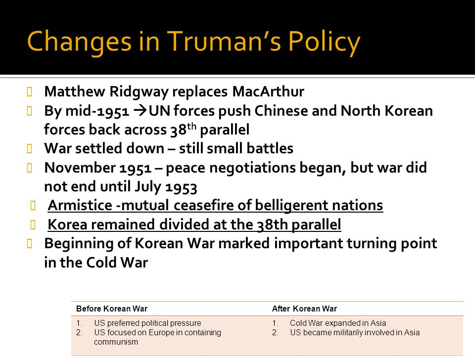 Changes in Truman's Policy Matthew Ridgway replaces MacArthur By mid-1951  UN forces push Chinese and North Korean forces back across 38 th parallel