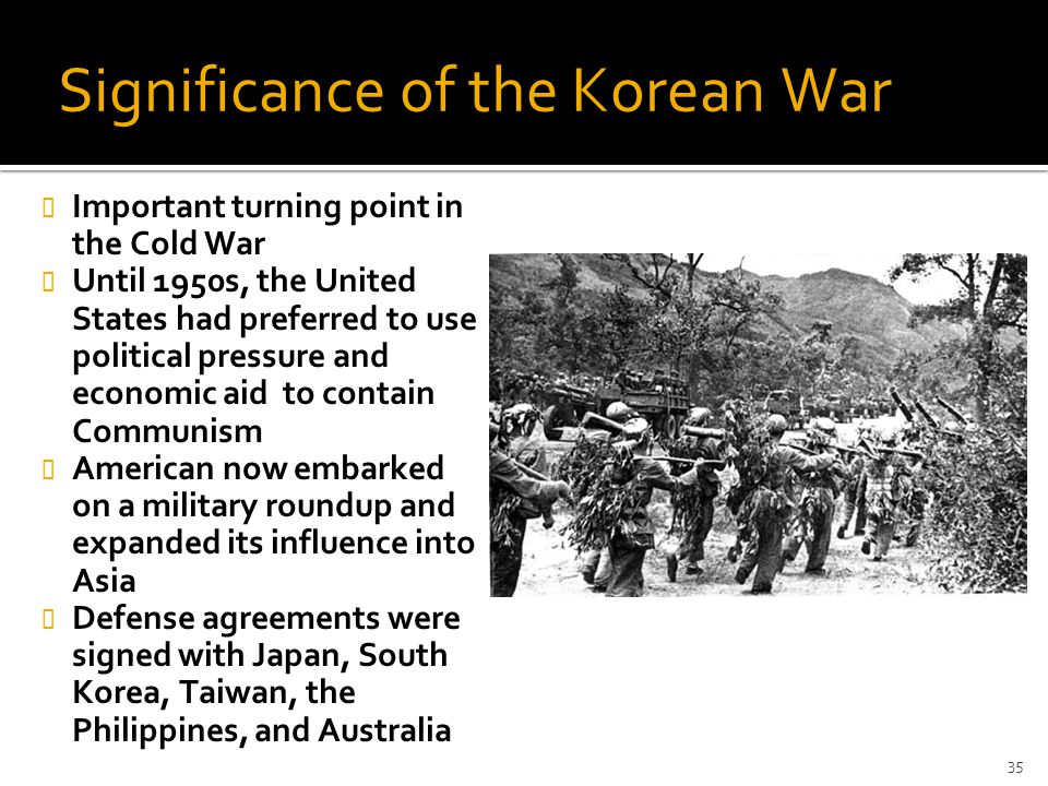 Significance of the Korean War Important turning point in the Cold War Until 1950s, the United States had preferred to use political pressure and econ