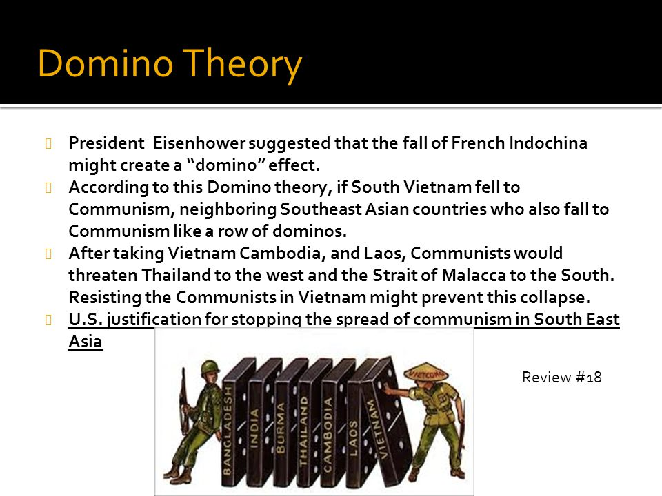 "Domino Theory President Eisenhower suggested that the fall of French Indochina might create a ""domino"" effect. According to this Domino theory, if Sou"
