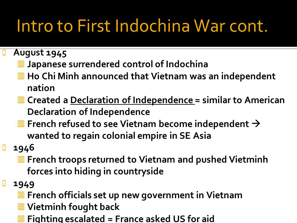 Intro to First Indochina War cont. August 1945  Japanese surrendered control of Indochina  Ho Chi Minh announced that Vietnam was an independent nat