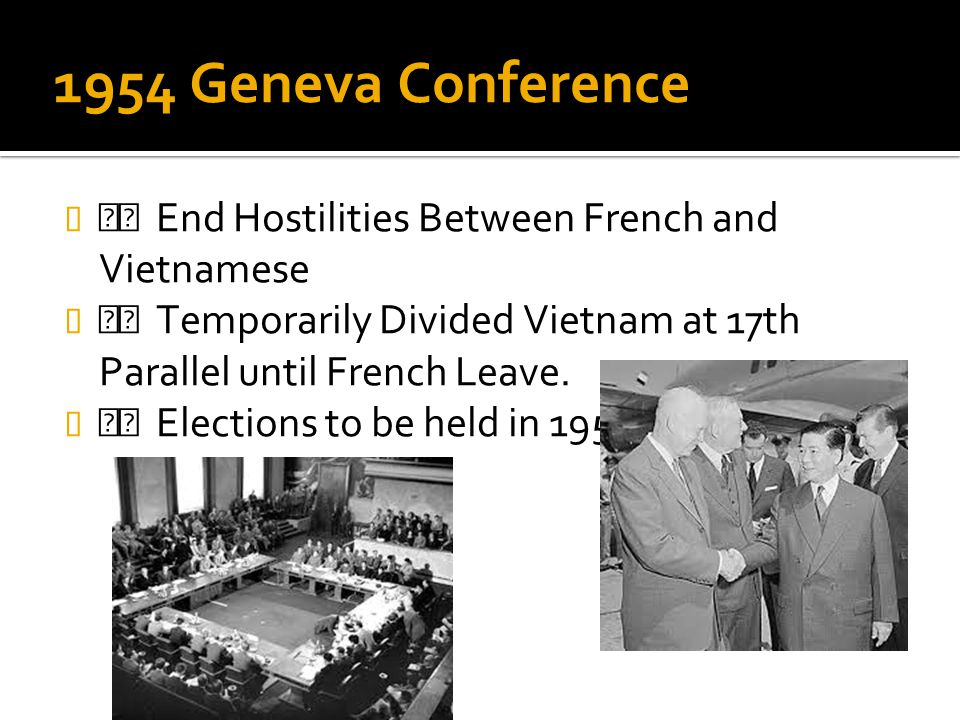 1954 Geneva Conference End Hostilities Between French and Vietnamese Temporarily Divided Vietnam at 17th Parallel until French Leave. Elections to be